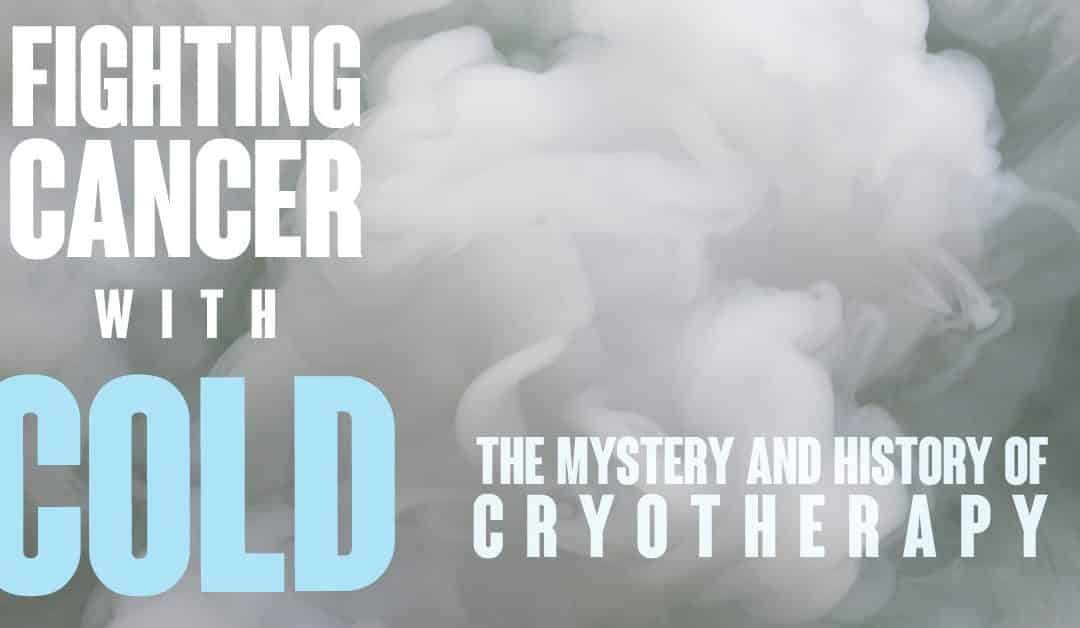 Fighting Cancer with COLD: The Mystery and History of CRYOTHERAPY